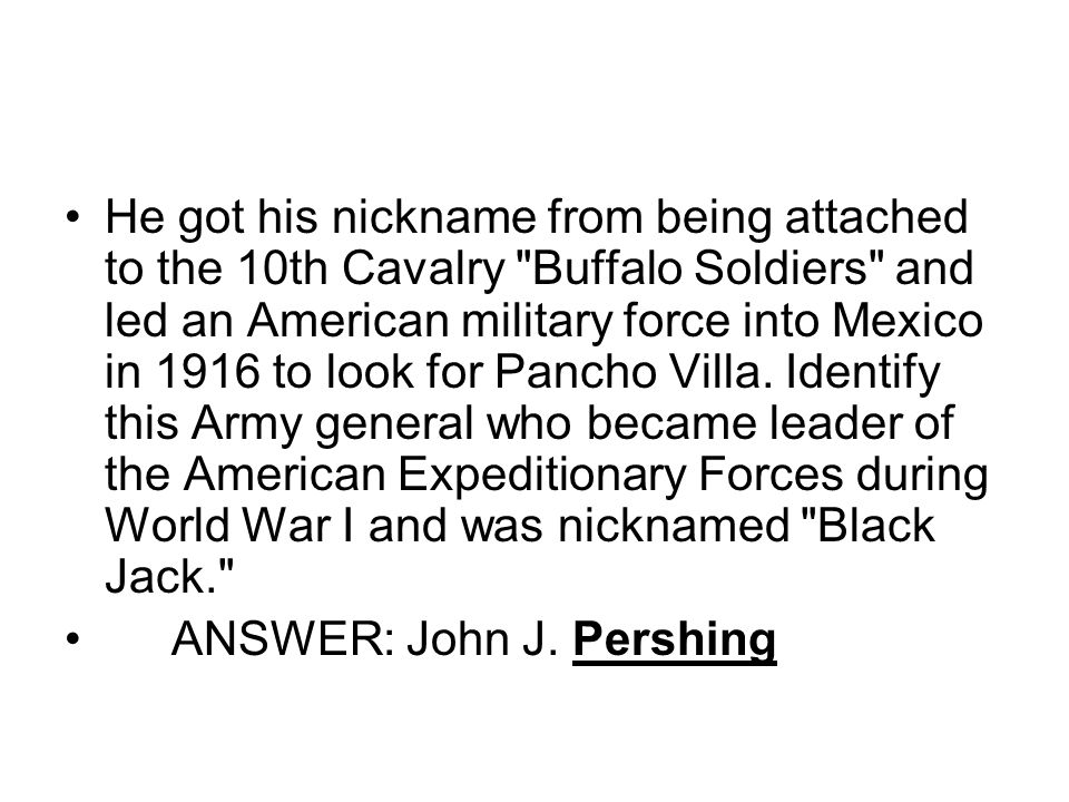 He got his nickname from being attached to the 10th Cavalry Buffalo Soldiers and led an American military force into Mexico in 1916 to look for Pancho Villa.