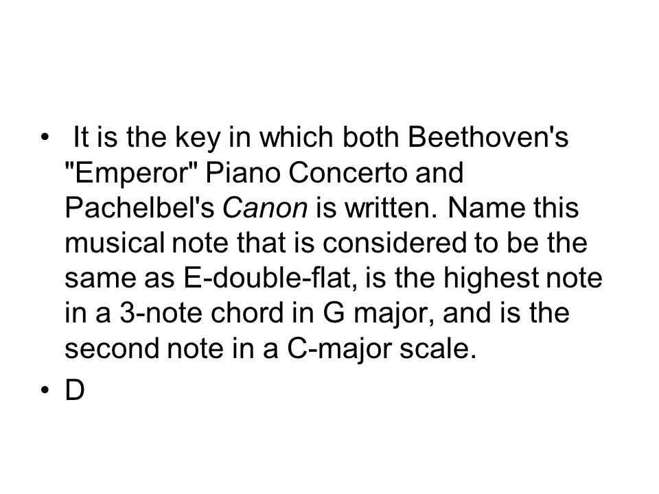 It is the key in which both Beethoven s Emperor Piano Concerto and Pachelbel s Canon is written.