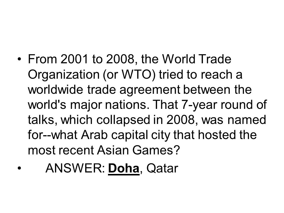 From 2001 to 2008, the World Trade Organization (or WTO) tried to reach a worldwide trade agreement between the world s major nations.