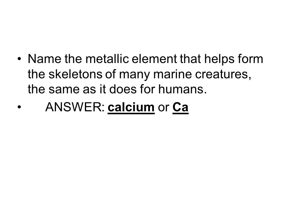 Name the metallic element that helps form the skeletons of many marine creatures, the same as it does for humans.
