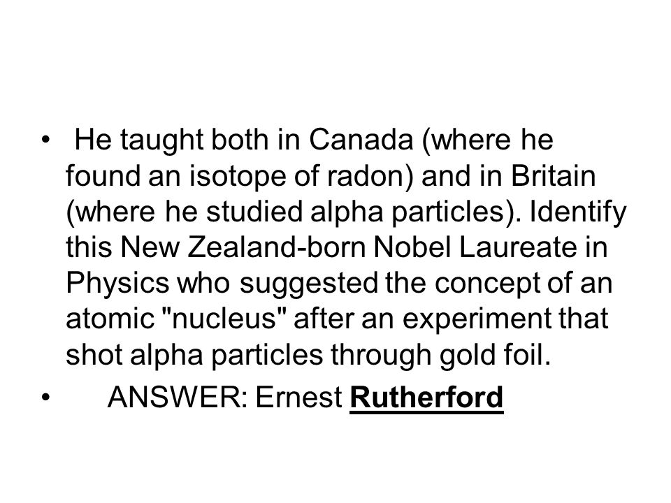 He taught both in Canada (where he found an isotope of radon) and in Britain (where he studied alpha particles).