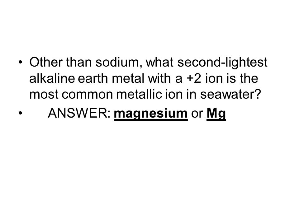Other than sodium, what second-lightest alkaline earth metal with a +2 ion is the most common metallic ion in seawater.