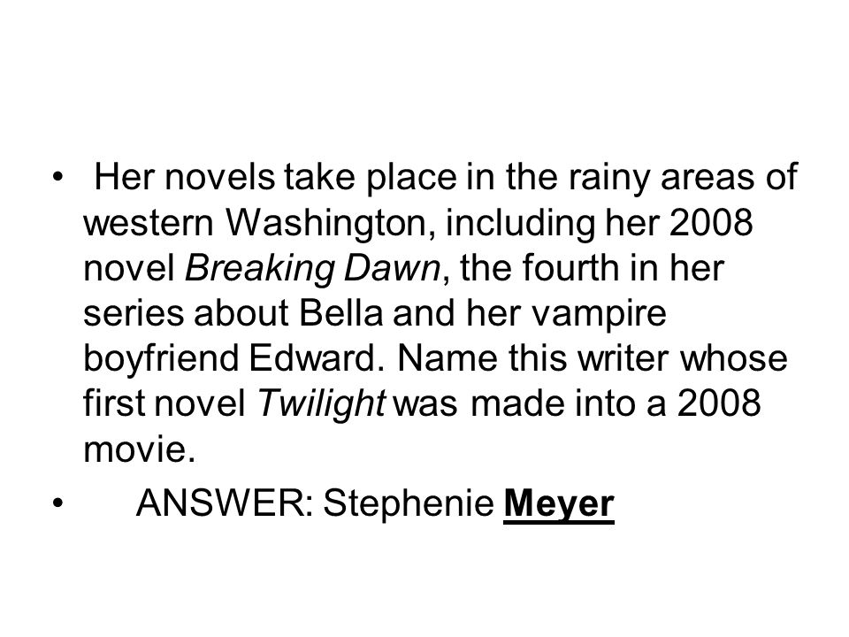 Her novels take place in the rainy areas of western Washington, including her 2008 novel Breaking Dawn, the fourth in her series about Bella and her vampire boyfriend Edward.
