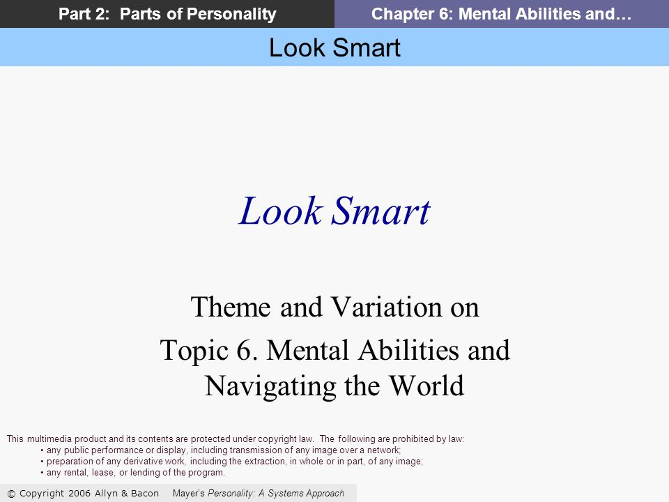 Look Smart © Copyright 2006 Allyn & Bacon Mayers Personality: A Systems Approach Part 2: Parts of PersonalityChapter 6: Mental Abilities and… Look Smart Theme and Variation on Topic 6.