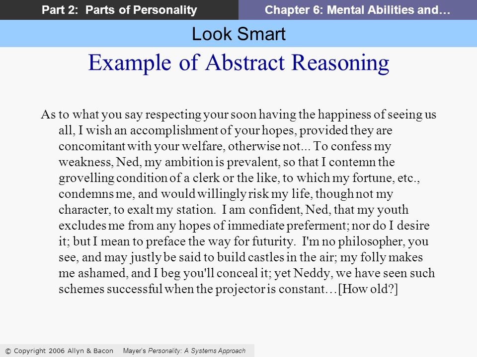 Look Smart © Copyright 2006 Allyn & Bacon Mayers Personality: A Systems Approach Part 2: Parts of PersonalityChapter 6: Mental Abilities and… Example of Abstract Reasoning As to what you say respecting your soon having the happiness of seeing us all, I wish an accomplishment of your hopes, provided they are concomitant with your welfare, otherwise not...