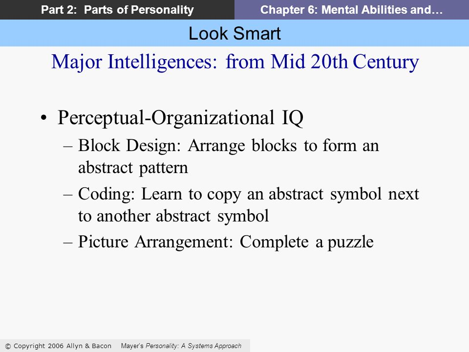 Look Smart © Copyright 2006 Allyn & Bacon Mayers Personality: A Systems Approach Part 2: Parts of PersonalityChapter 6: Mental Abilities and… Major Intelligences: from Mid 20th Century Perceptual-Organizational IQ –Block Design: Arrange blocks to form an abstract pattern –Coding: Learn to copy an abstract symbol next to another abstract symbol –Picture Arrangement: Complete a puzzle