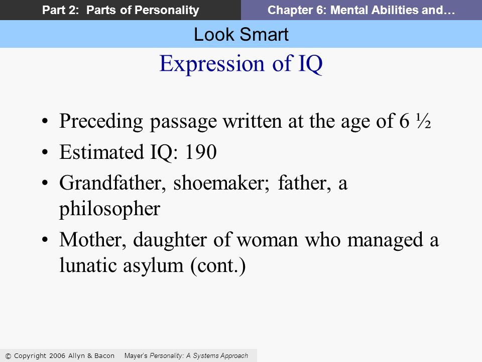 Look Smart © Copyright 2006 Allyn & Bacon Mayers Personality: A Systems Approach Part 2: Parts of PersonalityChapter 6: Mental Abilities and… Expression of IQ Preceding passage written at the age of 6 ½ Estimated IQ: 190 Grandfather, shoemaker; father, a philosopher Mother, daughter of woman who managed a lunatic asylum (cont.)