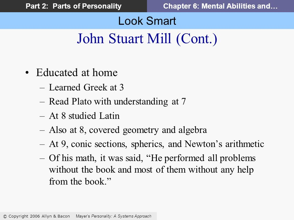 Look Smart © Copyright 2006 Allyn & Bacon Mayers Personality: A Systems Approach Part 2: Parts of PersonalityChapter 6: Mental Abilities and… John Stuart Mill (Cont.) Educated at home –Learned Greek at 3 –Read Plato with understanding at 7 –At 8 studied Latin –Also at 8, covered geometry and algebra –At 9, conic sections, spherics, and Newtons arithmetic –Of his math, it was said, He performed all problems without the book and most of them without any help from the book.