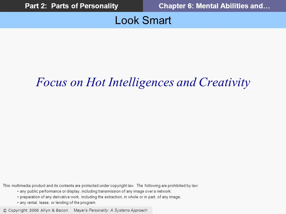 Look Smart © Copyright 2006 Allyn & Bacon Mayers Personality: A Systems Approach Part 2: Parts of PersonalityChapter 6: Mental Abilities and… Focus on Hot Intelligences and Creativity This multimedia product and its contents are protected under copyright law.