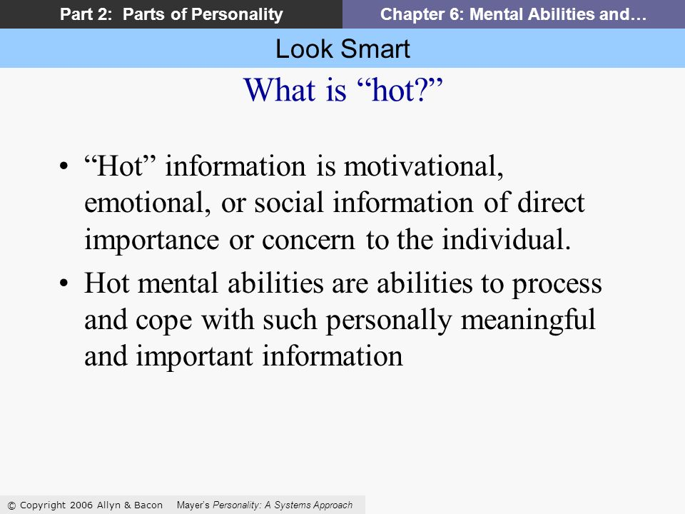 Look Smart © Copyright 2006 Allyn & Bacon Mayers Personality: A Systems Approach Part 2: Parts of PersonalityChapter 6: Mental Abilities and… What is hot.