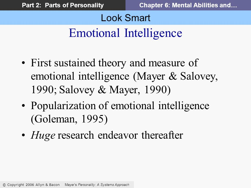 Look Smart © Copyright 2006 Allyn & Bacon Mayers Personality: A Systems Approach Part 2: Parts of PersonalityChapter 6: Mental Abilities and… First sustained theory and measure of emotional intelligence (Mayer & Salovey, 1990; Salovey & Mayer, 1990) Popularization of emotional intelligence (Goleman, 1995) Huge research endeavor thereafter Emotional Intelligence