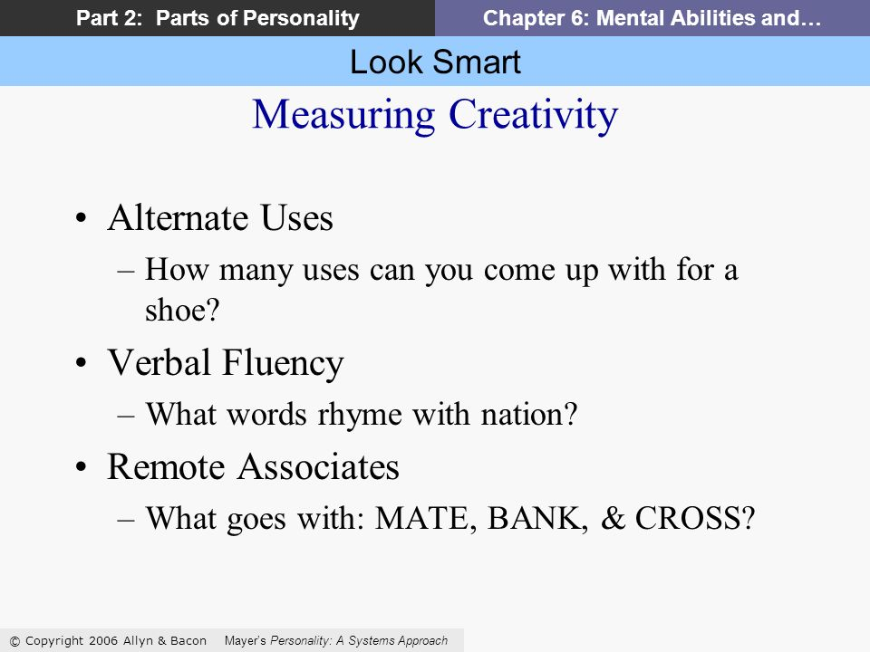 Look Smart © Copyright 2006 Allyn & Bacon Mayers Personality: A Systems Approach Part 2: Parts of PersonalityChapter 6: Mental Abilities and… Measuring Creativity Alternate Uses –How many uses can you come up with for a shoe.