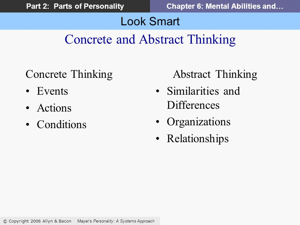 Look Smart © Copyright 2006 Allyn & Bacon Mayers Personality: A Systems Approach Part 2: Parts of PersonalityChapter 6: Mental Abilities and… Concrete and Abstract Thinking Concrete Thinking Events Actions Conditions Abstract Thinking Similarities and Differences Organizations Relationships