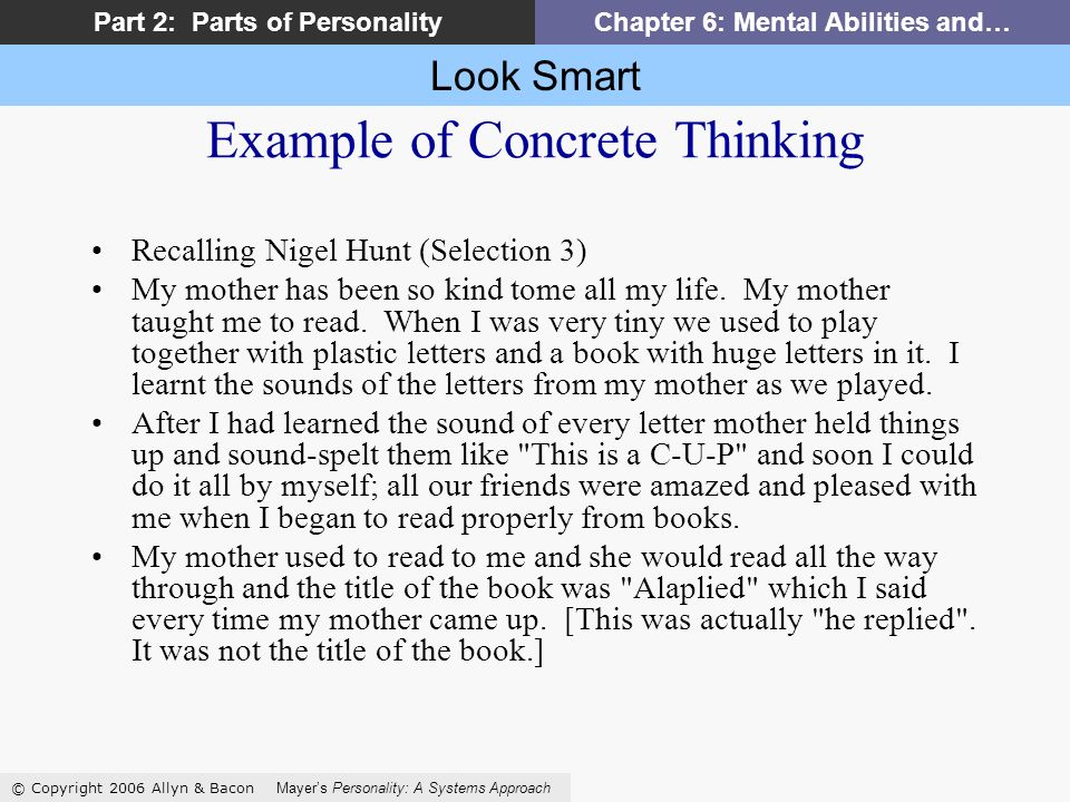 Look Smart © Copyright 2006 Allyn & Bacon Mayers Personality: A Systems Approach Part 2: Parts of PersonalityChapter 6: Mental Abilities and… Example of Concrete Thinking Recalling Nigel Hunt (Selection 3) My mother has been so kind tome all my life.