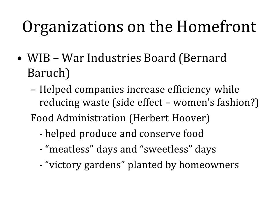 Organizations on the Homefront WIB – War Industries Board (Bernard Baruch) –Helped companies increase efficiency while reducing waste (side effect – womens fashion ) Food Administration (Herbert Hoover) - helped produce and conserve food - meatless days and sweetless days - victory gardens planted by homeowners