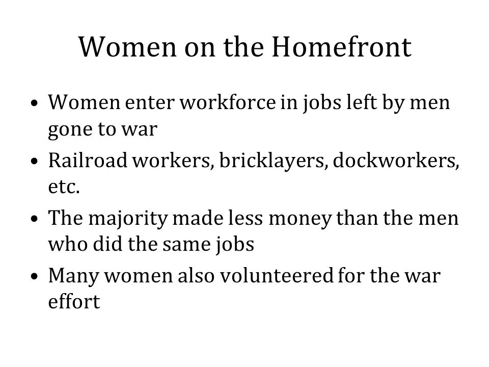Women on the Homefront Women enter workforce in jobs left by men gone to war Railroad workers, bricklayers, dockworkers, etc.