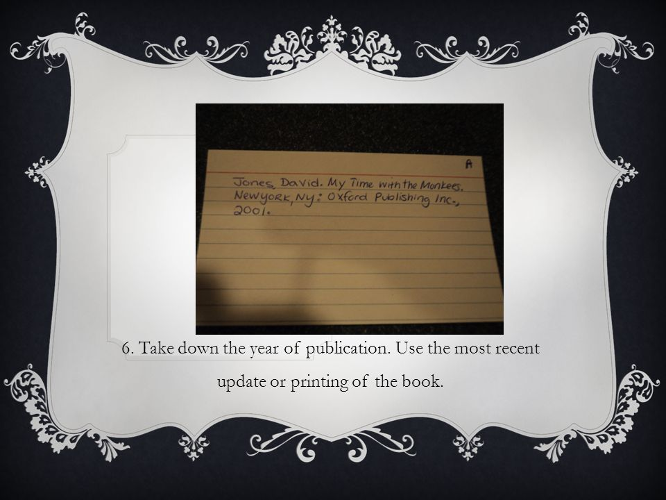 6. Take down the year of publication. Use the most recent update or printing of the book.