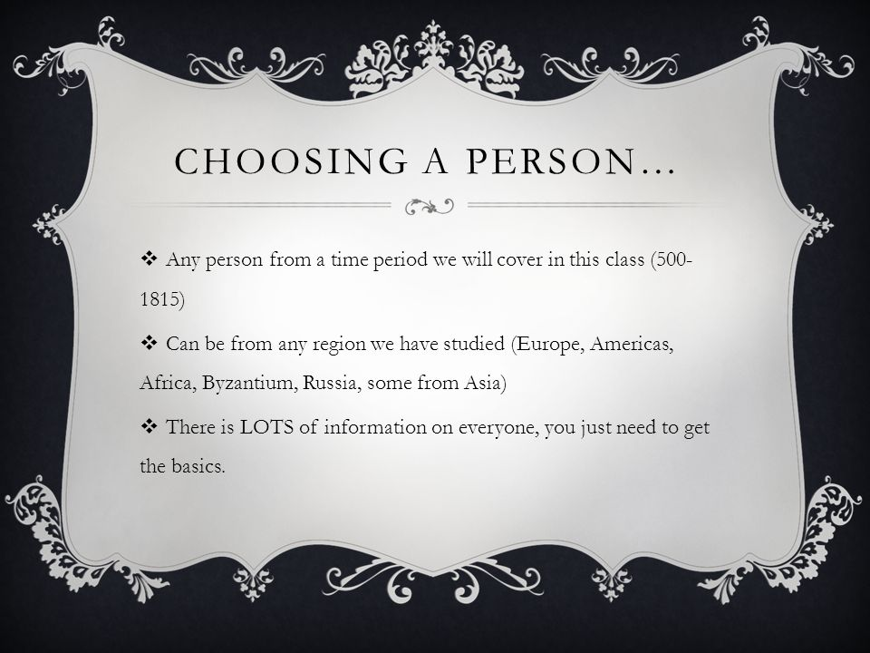 CHOOSING A PERSON… Any person from a time period we will cover in this class (500- 1815) Can be from any region we have studied (Europe, Americas, Africa, Byzantium, Russia, some from Asia) There is LOTS of information on everyone, you just need to get the basics.