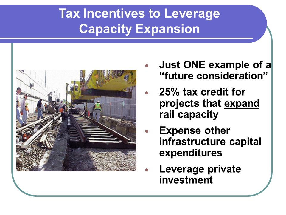 Just ONE example of a future consideration 25% tax credit for projects that expand rail capacity Expense other infrastructure capital expenditures Leverage private investment Tax Incentives to Leverage Capacity Expansion