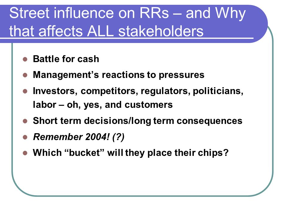 Street influence on RRs – and Why that affects ALL stakeholders Battle for cash Managements reactions to pressures Investors, competitors, regulators, politicians, labor – oh, yes, and customers Short term decisions/long term consequences Remember 2004.