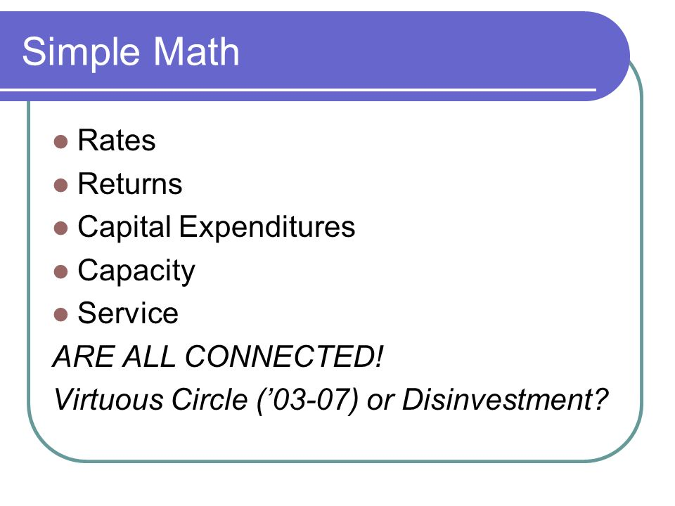 Simple Math Rates Returns Capital Expenditures Capacity Service ARE ALL CONNECTED.