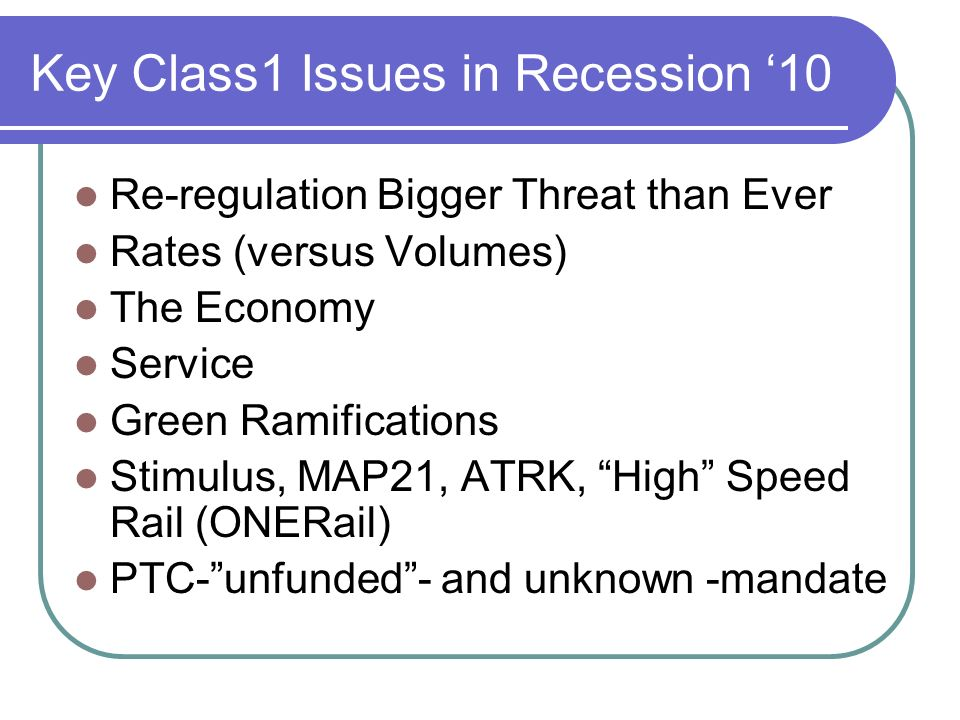 Key Class1 Issues in Recession 10 Re-regulation Bigger Threat than Ever Rates (versus Volumes) The Economy Service Green Ramifications Stimulus, MAP21, ATRK, High Speed Rail (ONERail) PTC-unfunded- and unknown -mandate
