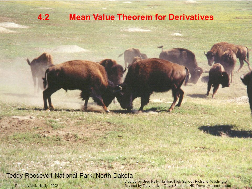 Mean Value Theorem for Derivatives4.2 Teddy Roosevelt National Park, North Dakota Photo by Vickie Kelly, 2002 Created by Greg Kelly, Hanford High School, Richland, Washington Revised by Terry Luskin, Dover-Sherborn HS, Dover, Massachusetts