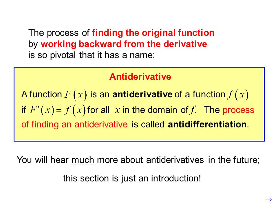 The process of finding the original function by working backward from the derivative is so pivotal that it has a name: Antiderivative A function is an antiderivative of a function if for all x in the domain of f.