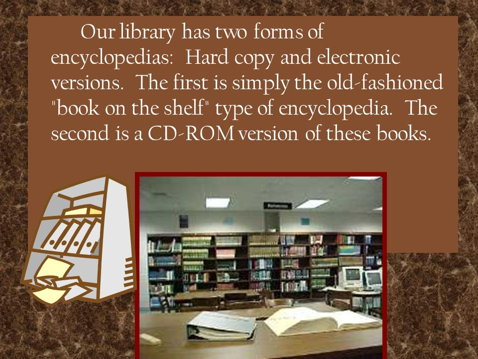 Our library has two forms of encyclopedias: Hard copy and electronic versions.