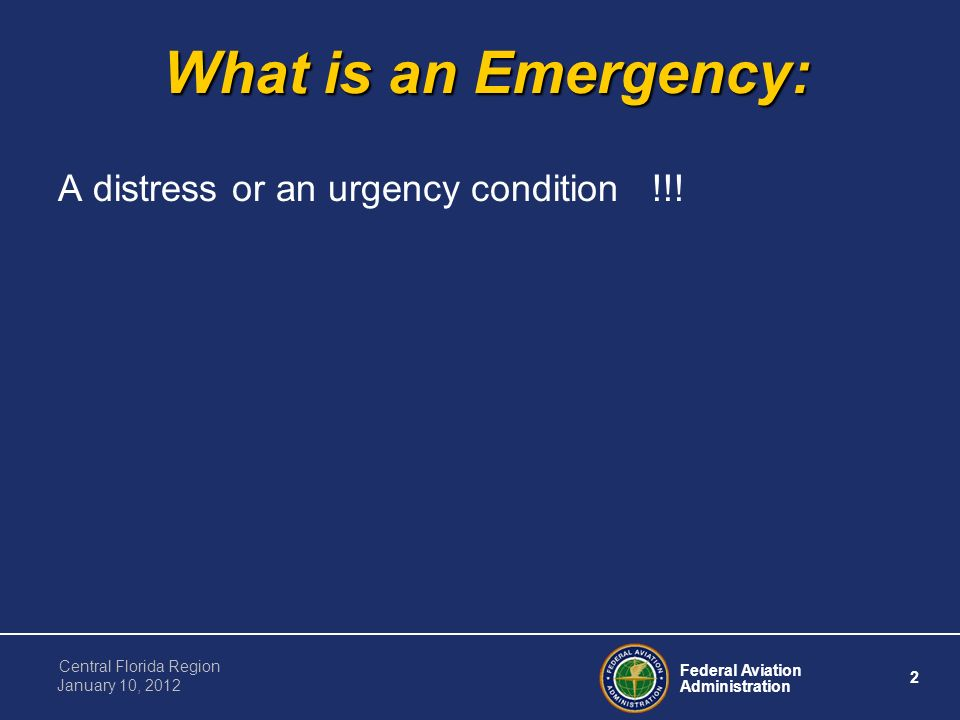 Federal Aviation Administration 2 Central Florida Region January 10, 2012 What is an Emergency: A distress or an urgency condition !!!