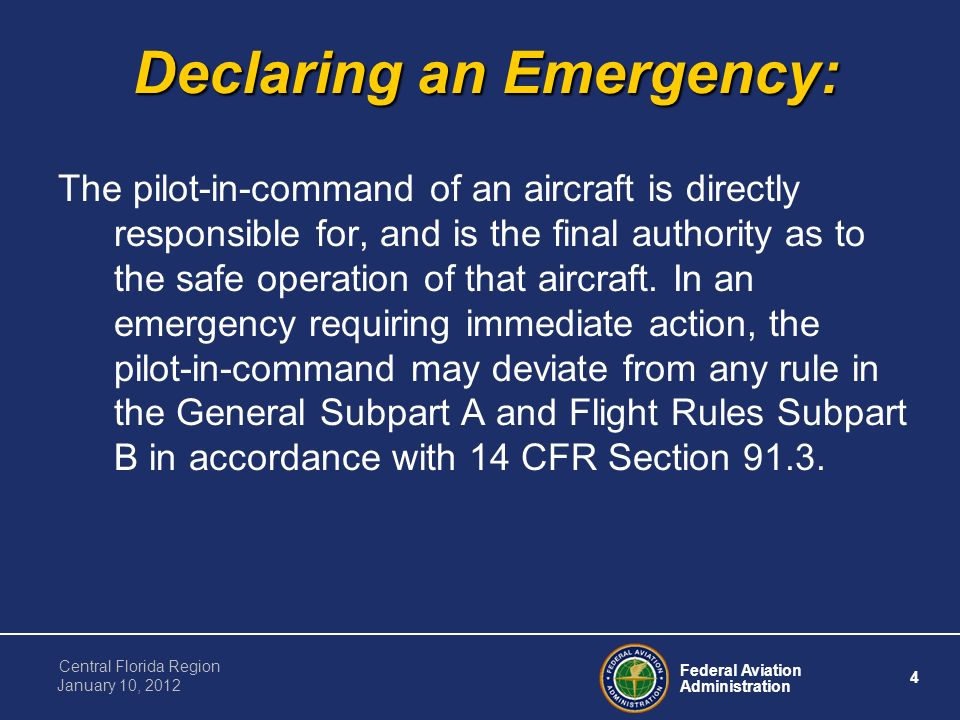 Federal Aviation Administration 4 Central Florida Region January 10, 2012 Declaring an Emergency: The pilot-in-command of an aircraft is directly responsible for, and is the final authority as to the safe operation of that aircraft.