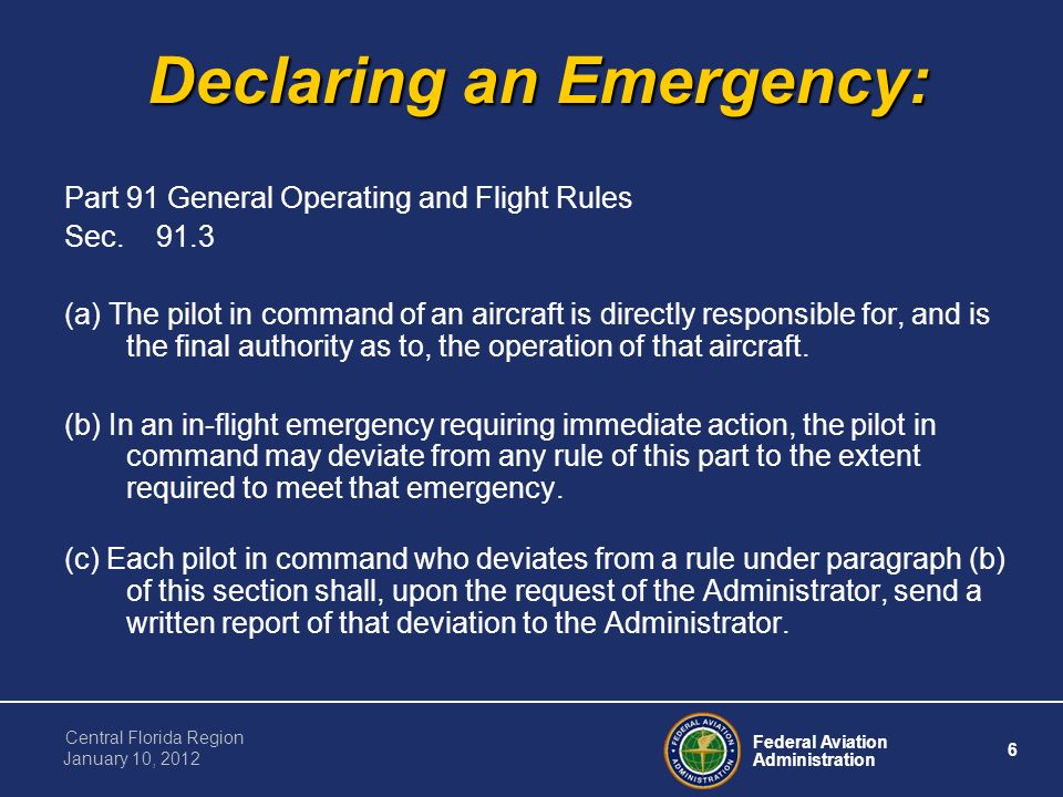 Federal Aviation Administration 6 Central Florida Region January 10, 2012 Declaring an Emergency: Part 91 General Operating and Flight Rules Sec.