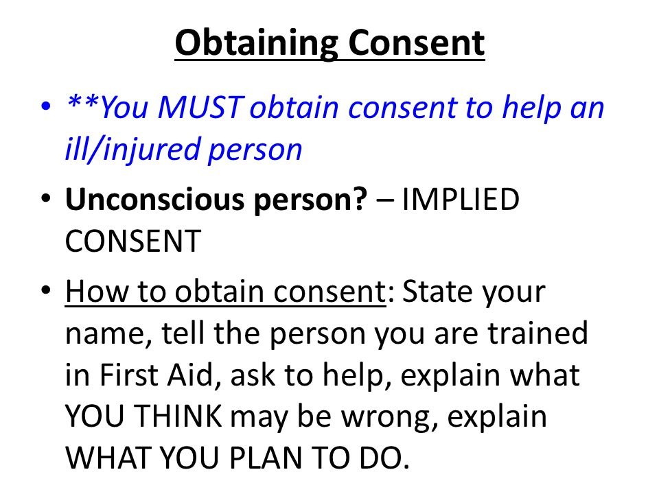 Obtaining Consent **You MUST obtain consent to help an ill/injured person Unconscious person.
