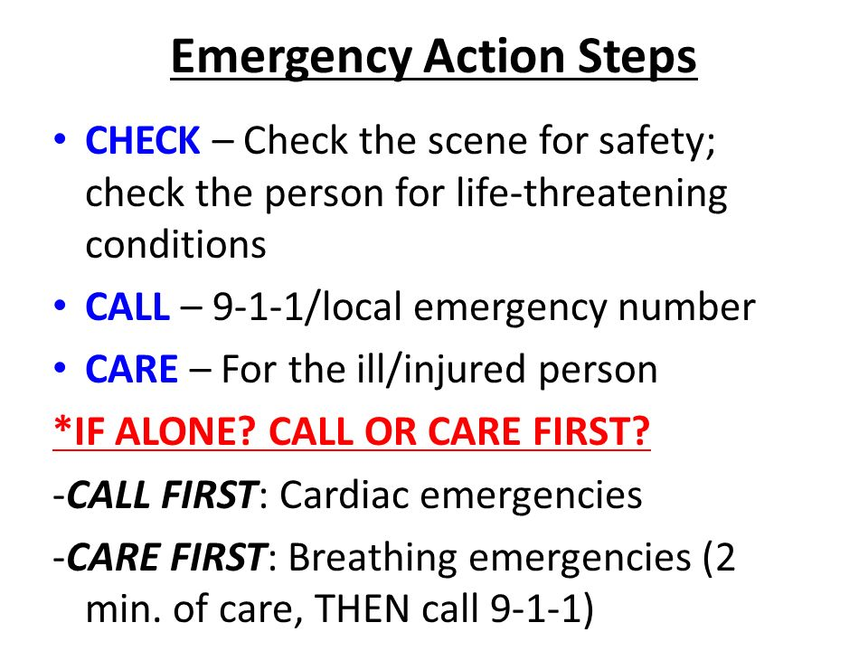 Emergency Action Steps CHECK – Check the scene for safety; check the person for life-threatening conditions CALL – 9-1-1/local emergency number CARE – For the ill/injured person *IF ALONE.