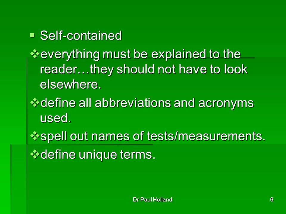 6 Self-contained Self-contained everything must be explained to the reader…they should not have to look elsewhere.