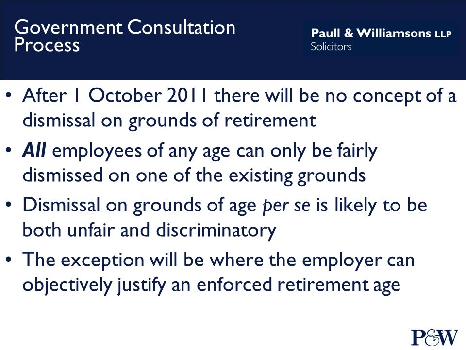 Government Consultation Process After 1 October 2011 there will be no concept of a dismissal on grounds of retirement All employees of any age can only be fairly dismissed on one of the existing grounds Dismissal on grounds of age per se is likely to be both unfair and discriminatory The exception will be where the employer can objectively justify an enforced retirement age