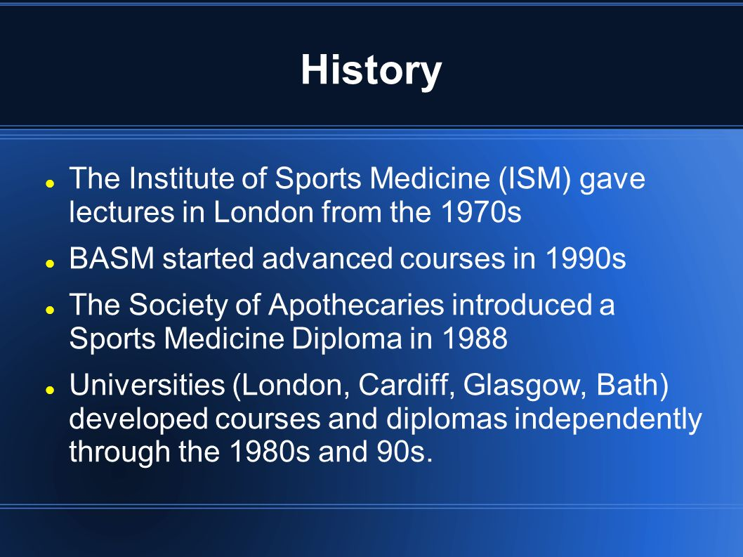 History The Institute of Sports Medicine (ISM) gave lectures in London from the 1970s BASM started advanced courses in 1990s The Society of Apothecaries introduced a Sports Medicine Diploma in 1988 Universities (London, Cardiff, Glasgow, Bath) developed courses and diplomas independently through the 1980s and 90s.