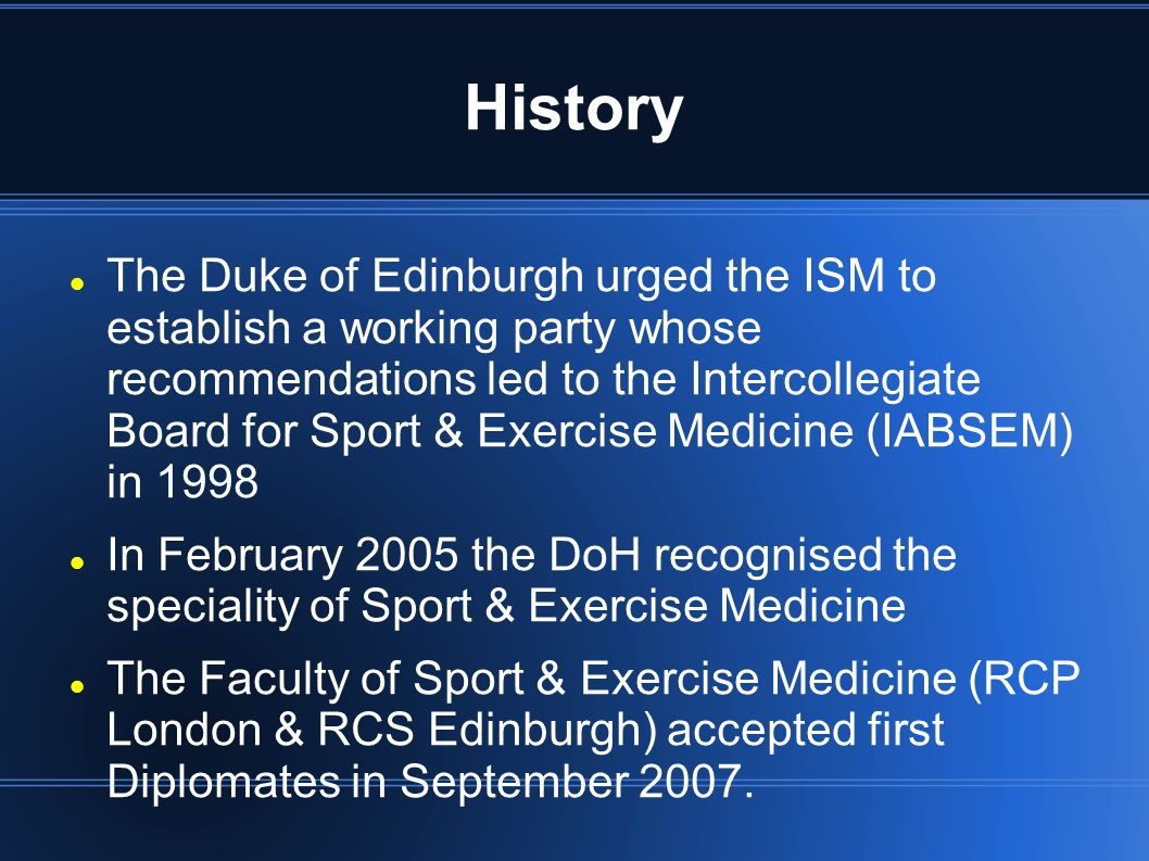 History The Duke of Edinburgh urged the ISM to establish a working party whose recommendations led to the Intercollegiate Board for Sport & Exercise Medicine (IABSEM) in 1998 In February 2005 the DoH recognised the speciality of Sport & Exercise Medicine The Faculty of Sport & Exercise Medicine (RCP London & RCS Edinburgh) accepted first Diplomates in September 2007.