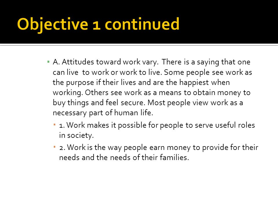 A. Attitudes toward work vary. There is a saying that one can live to work or work to live.