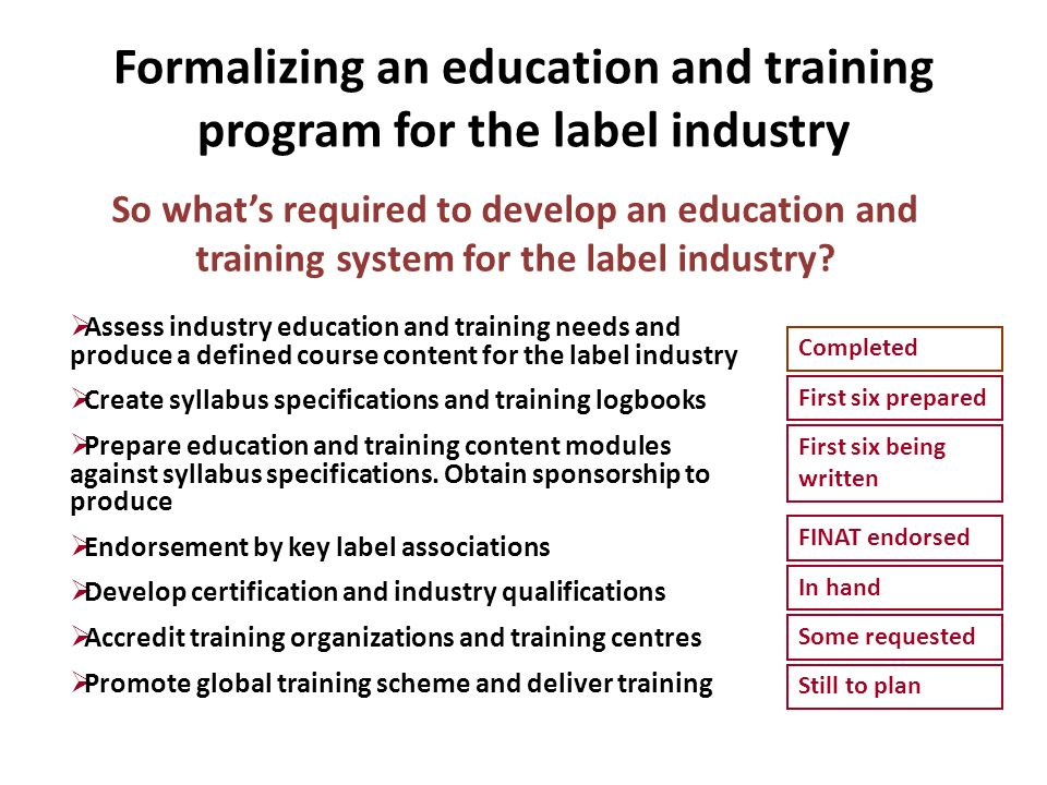 Formalizing an education and training program for the label industry Assess industry education and training needs and produce a defined course content for the label industry Create syllabus specifications and training logbooks Prepare education and training content modules against syllabus specifications.