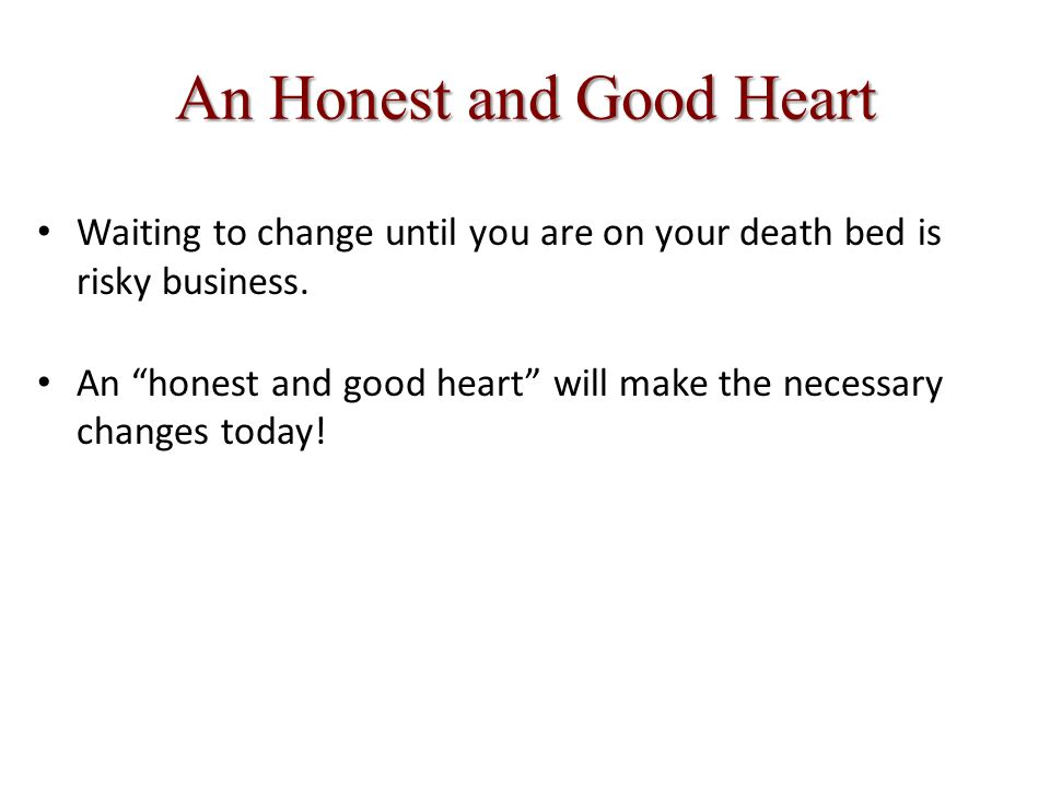 An Honest and Good Heart Waiting to change until you are on your death bed is risky business.