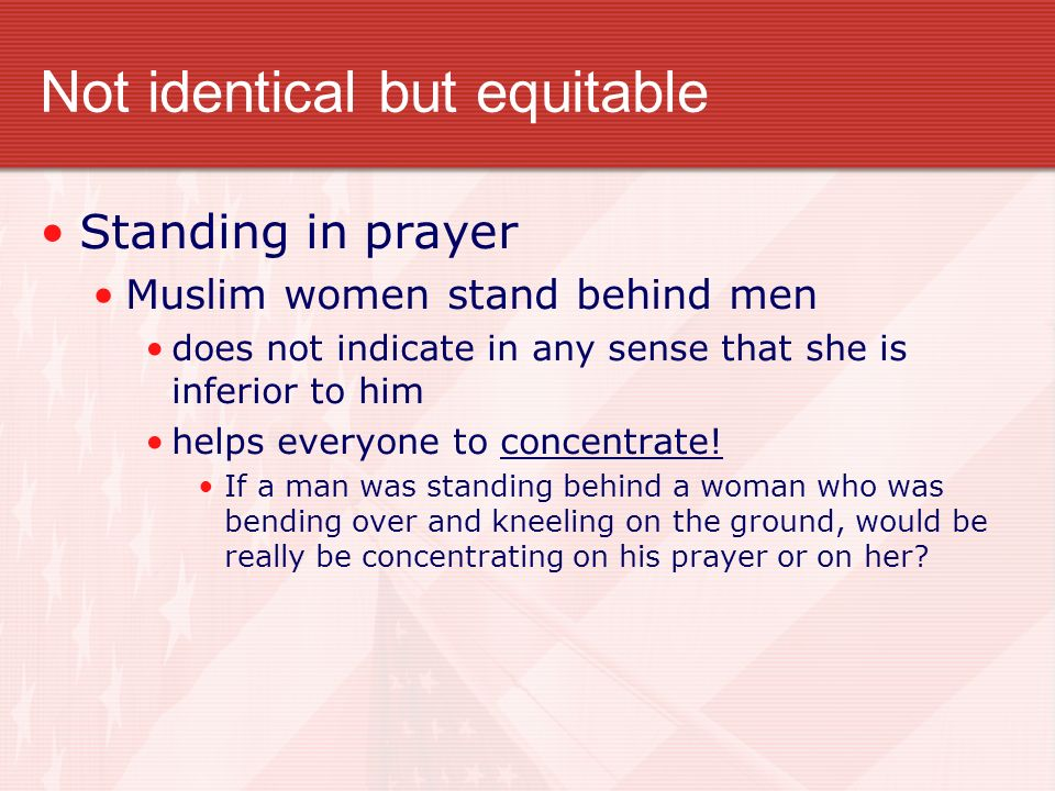 Not identical but equitable Standing in prayer Muslim women stand behind men does not indicate in any sense that she is inferior to him helps everyone to concentrate.