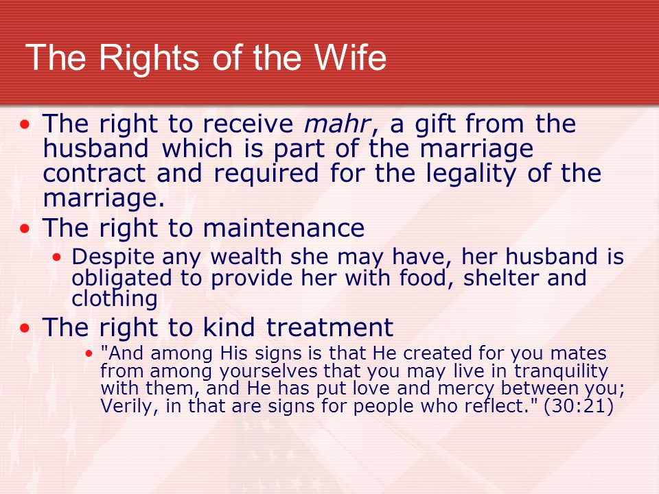 The Rights of the Wife The right to receive mahr, a gift from the husband which is part of the marriage contract and required for the legality of the marriage.