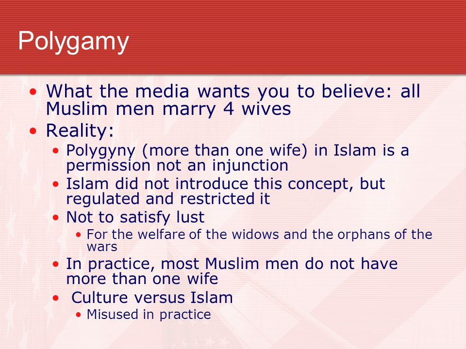 Polygamy What the media wants you to believe: all Muslim men marry 4 wives Reality: Polygyny (more than one wife) in Islam is a permission not an injunction Islam did not introduce this concept, but regulated and restricted it Not to satisfy lust For the welfare of the widows and the orphans of the wars In practice, most Muslim men do not have more than one wife Culture versus Islam Misused in practice
