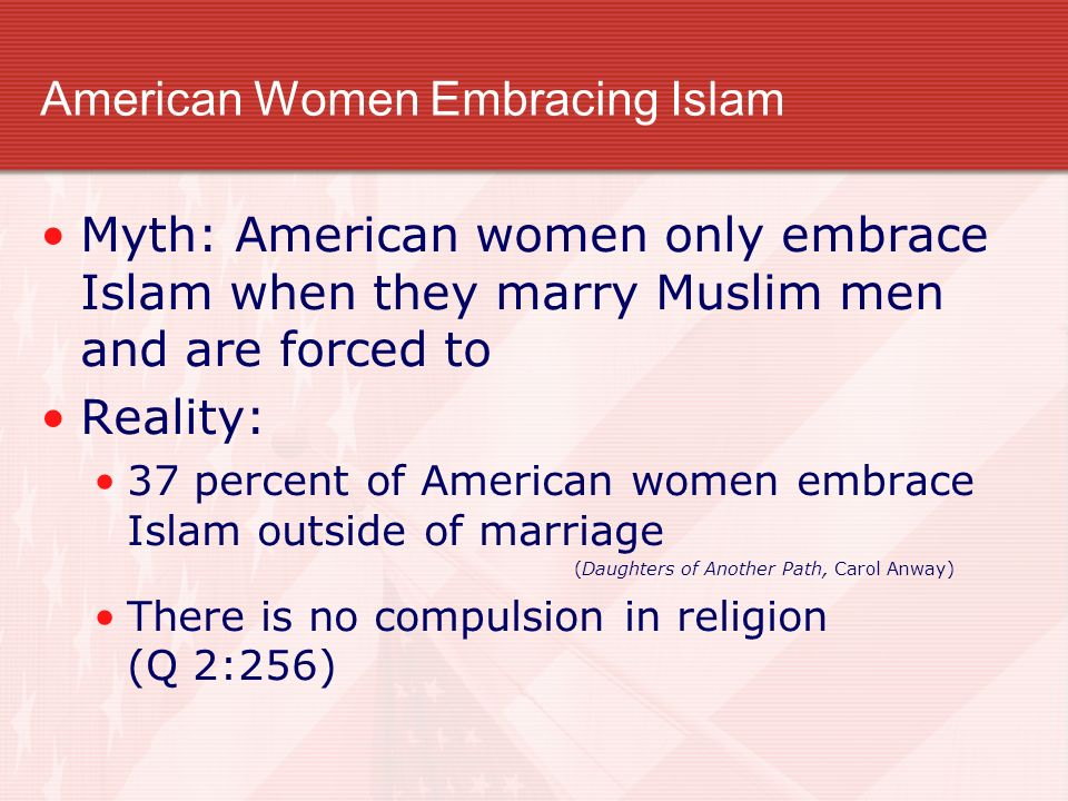 American Women Embracing Islam Myth: American women only embrace Islam when they marry Muslim men and are forced to Reality: 37 percent of American women embrace Islam outside of marriage (Daughters of Another Path, Carol Anway) There is no compulsion in religion (Q 2:256)