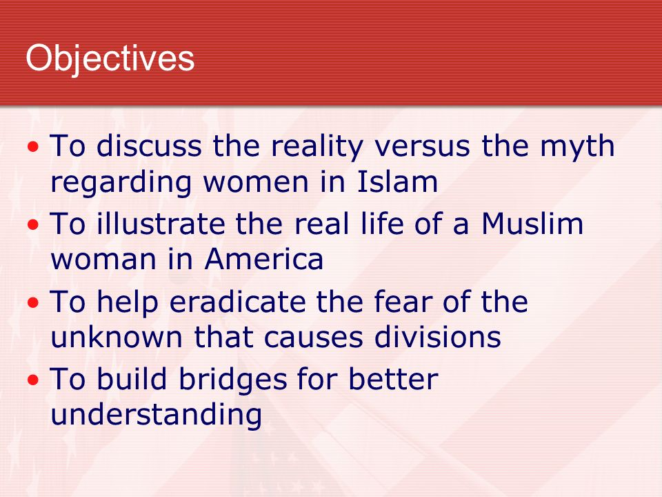 Objectives To discuss the reality versus the myth regarding women in Islam To illustrate the real life of a Muslim woman in America To help eradicate the fear of the unknown that causes divisions To build bridges for better understanding