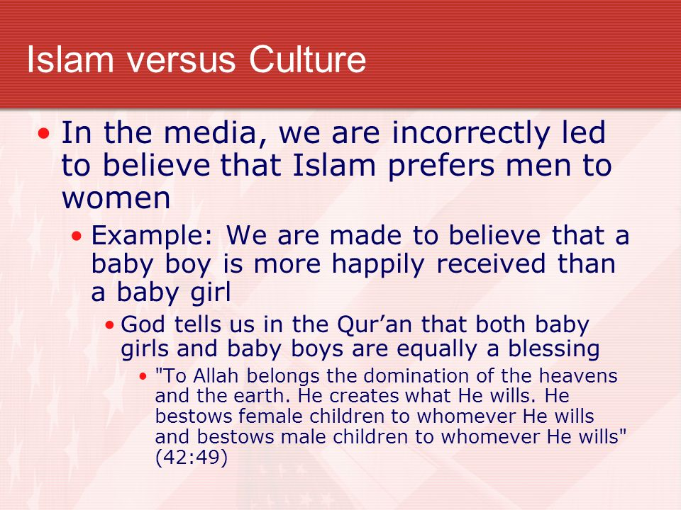 Islam versus Culture In the media, we are incorrectly led to believe that Islam prefers men to women Example: We are made to believe that a baby boy is more happily received than a baby girl God tells us in the Quran that both baby girls and baby boys are equally a blessing To Allah belongs the domination of the heavens and the earth.