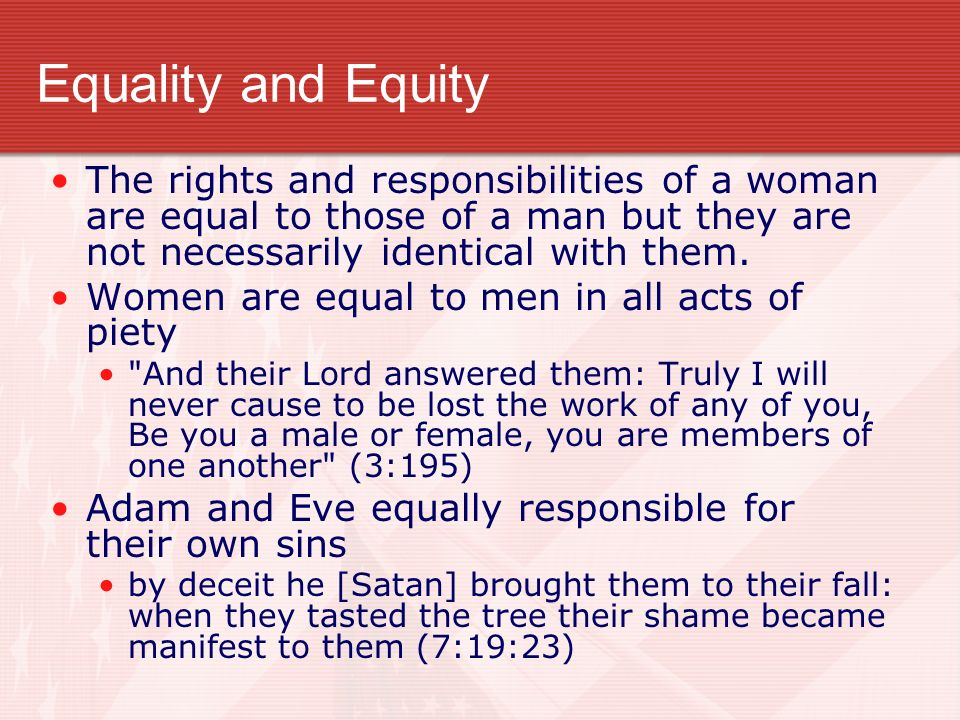 Equality and Equity The rights and responsibilities of a woman are equal to those of a man but they are not necessarily identical with them.