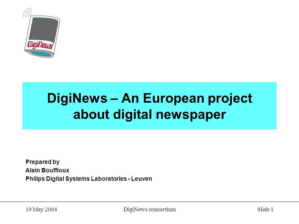 Slide 1 19 May 2004DigiNews consortium DigiNews – An European project about digital newspaper Prepared by Alain Bouffioux Philips Digital Systems Laboratories - Leuven