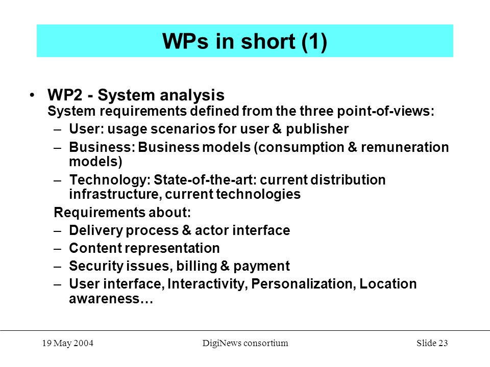 Slide May 2004DigiNews consortium WPs in short (1) WP2 - System analysis System requirements defined from the three point-of-views: –User: usage scenarios for user & publisher –Business: Business models (consumption & remuneration models) –Technology: State-of-the-art: current distribution infrastructure, current technologies Requirements about: –Delivery process & actor interface –Content representation –Security issues, billing & payment –User interface, Interactivity, Personalization, Location awareness…